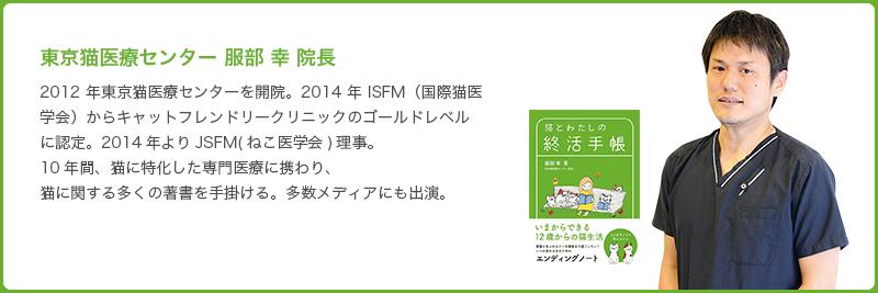 東京猫医療センター 服部 幸 院長 2012年東京猫医療センターを開院。2014年 ISFM(国際猫医学会)からキャットフレンドリークリニックのゴールドレベルに認定。2014年よりJSFM(ねこ医学会)理事。10年間、猫に特化した専門医療に携わり、猫に関する多くの著書を手掛ける。多数メディアにも出演。