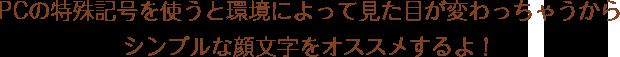 PCの特殊記号を使うと環境によって見た目が変わっちゃうからシンプルな顔文字をオススメするよ!