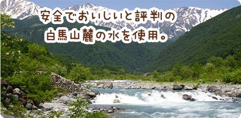 安全でおいしいと評判の白馬山麓の水を使用。