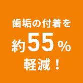 歯垢の付着を約55%軽減!