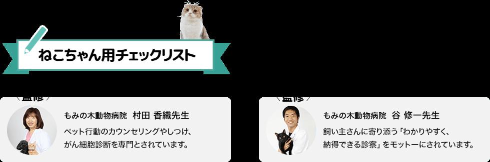 ねこちゃん用チェックリスト もみの木動物病院 村田 香織先生 ペット行動のカウンセリングやしつけ、がん細胞診断を専門とされています。 谷 修一先生 飼い主さんに寄り添う「わかりやすく、納得できる診察」をモットーにされています。