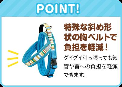 POINT 特殊な斜め形状の胸ベルトで負担を軽減! グイグイ引っ張っても気管や首への負担を軽減できます。