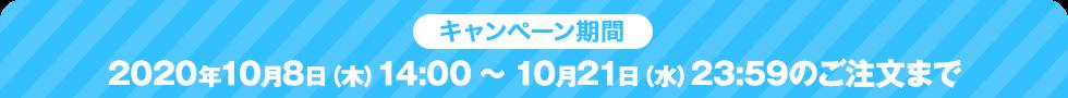 キャンペーン期間:2020年10⽉8⽇(⽊)14:00 〜10⽉21⽇(⽔)23:59のご注⽂まで