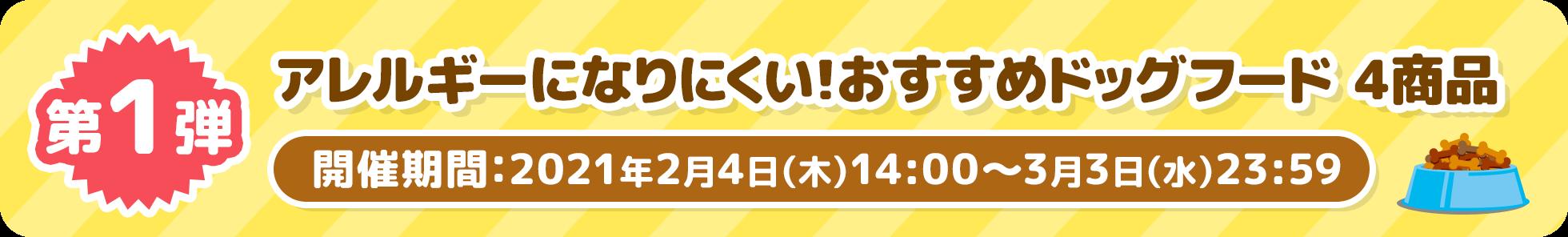 第1弾アレルギーになりにくい!おすすめドッグフード4商品 開催期間:2021年2⽉4⽇(⽊)14:00〜3⽉3⽇(⽔)23:59