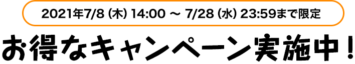 0 21年7/8(木)14:00 ~ 7 /28(水)13:59 まで限定お得なキャンペーン実施中!