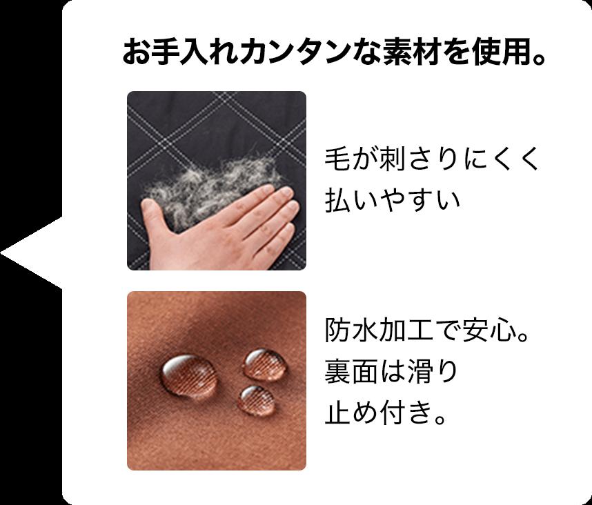 お手入れカンタンな素材を使用。毛がササッと払いやすい。撥水加工で安心。裏面は滑り止め付き。