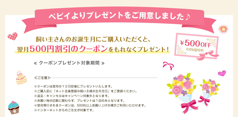飼い主さんのお誕生月にご購入いただくと、翌月500円割引のクーポンをもれなくプレゼント!