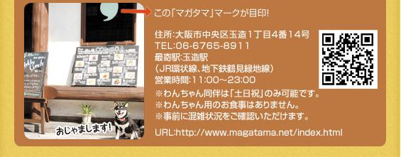 住所:大阪市中央区玉造1丁目4番14号 TEL:06-6765-8911 最寄駅:玉造駅(JR環状線、地下鉄鶴見緑地線)営業時間:11:00~23:00 ※わんちゃん同伴は「土日祝」のみ可能です。※わんちゃん用のお食事はありません。※事前に混雑状況をご確認いただけます。URL:http://www.magatama.net/index.html