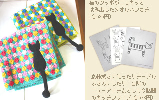 猫のシッポがニョキッとはみ出したタオルハンカチ(各525円) 食器拭きに使ったりテーブルふきんにしたり、台所のニューアイテムとして今話題のキッチンワイプ(各578円)も猫柄がそろう