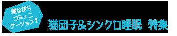 猫団子&シンクロ睡眠特集