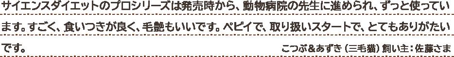 サイエンスダイエットのプロシリーズは発売時から、動物病院の先生に進められ、ずっと使っています。すごく、食いつきが良く、毛艶もいいです。ペピイで、取り扱いスタートで、とてもありがたいです。 こつぶ&あずき(三毛猫)飼い主:佐藤さま