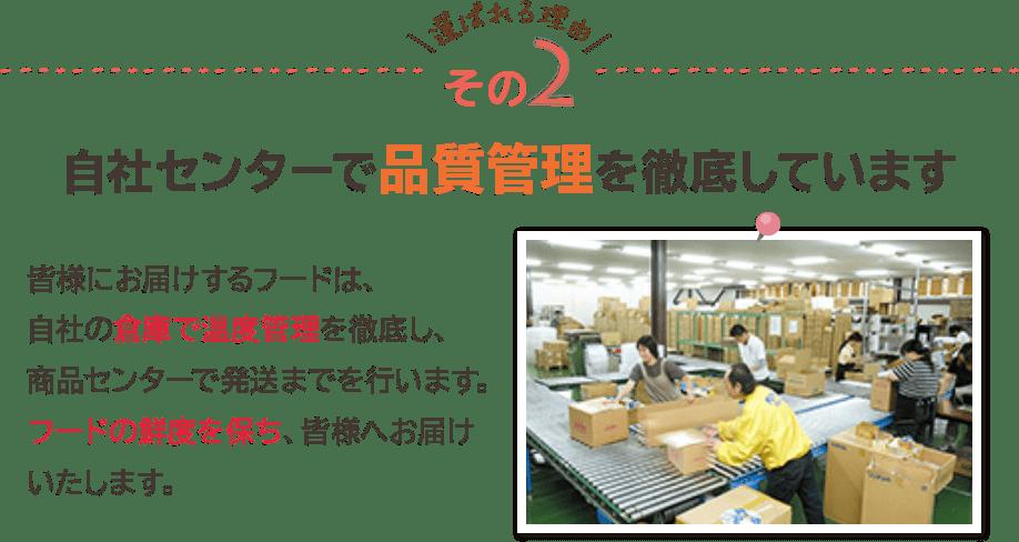 \選ばれる理由/その2 自社センターで品質管理を徹底しています 皆様にお届けするフードは、自社の倉庫で温度管理を徹底し、商品センターで発送までを行います。フードの鮮度を保ち、皆様へお届けいたします。