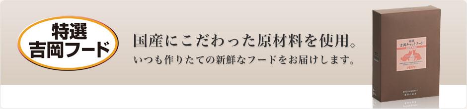 特選吉岡フード 国産にこだわった原材料を使用。いつも作りたての新鮮なフードをお届けします。