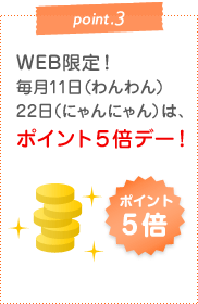point.3 WEB限定!毎月11日(わんわん)22日(にゃんにゃん)は、ポイント5倍デー!
