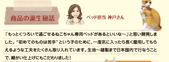 """商品の誕生秘話 ベッド担当 神戸さん 「もっとくつろいで過ごせるねこちゃん専用ベッドがあるといいな~」と思い開発しました。""""初めてのものは苦手""""という子のために、一度気に入ったら長く愛用してもらえるような工夫をたくさん取り入れています。生地~縫製まで日本国内で行うことで、細かい仕上げにもこだわりました!"""
