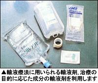 輸液療法に用いられる輸液剤。治療の目的に応じた成分の輸液剤を利用します