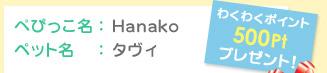 ぺぴっこ名:Hanako ペット名:タヴィ わくわくポイント500Ptプレゼント!