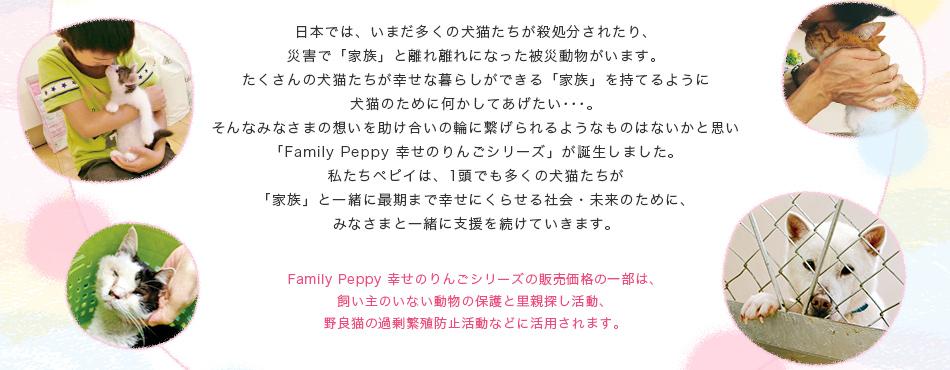 Familly Peppy 幸せのりんごシリーズの販売価格の一部は、飼い主のいない動物の保護と里親探し活動、野良猫の過剰繁殖防止活動などに活用されます。
