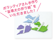 ボランティアさん手作り「盲導犬の折り紙」をいただきました!